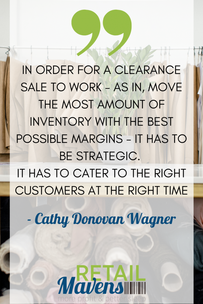 In order for more clearance sale to work- as in, move the most amount of inventory with the best possible margins- it has to be strategic. it has to cater to the right customers at the right time. - Cathy Donovan Wagner | Retail Mavens